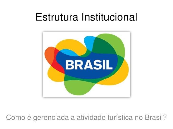 Estrutura Institucional<br />Como é gerenciada a atividade turística no Brasil?<br />