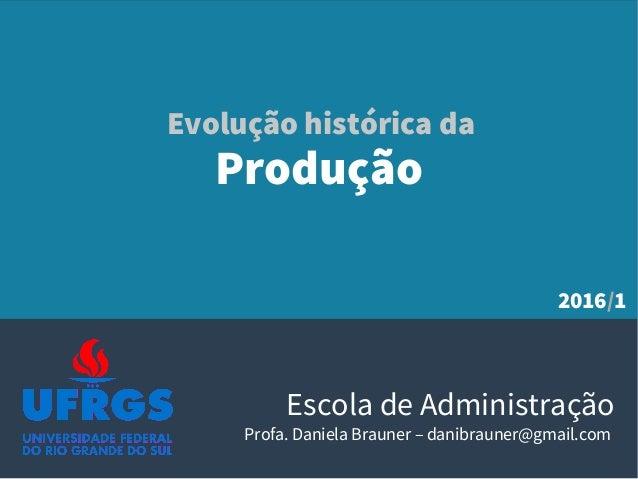 Produção Escola de Administração Profa. Daniela Brauner – danibrauner@gmail.com Evolução histórica da 2016/1