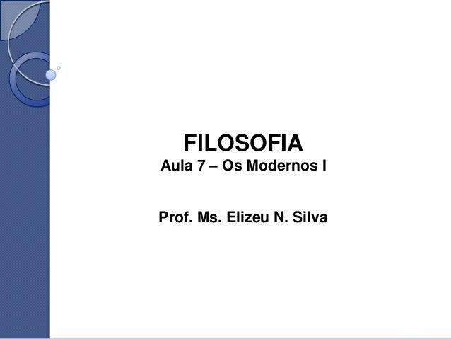 FILOSOFIAAula 7 – Os Modernos IProf. Ms. Elizeu N. Silva