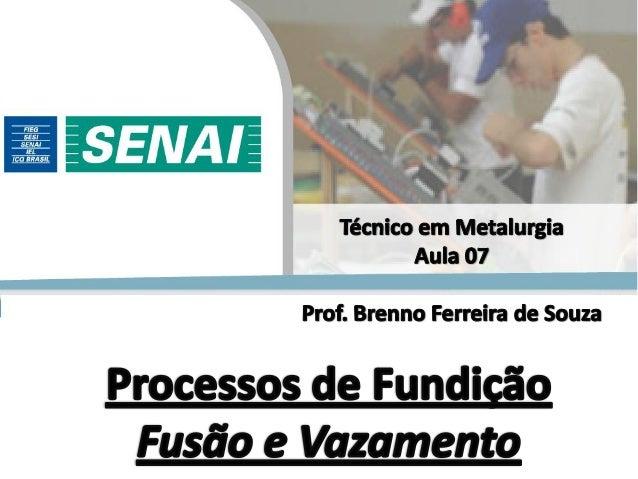 Prof. Brenno Ferreira de Souza – Engenheiro Metalúrgico Processos de Fundição  Modelagem;  Moldagem;  Macharia (se nece...
