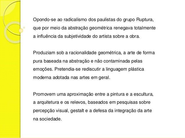 Opondo-se ao radicalismo dos paulistas do grupo Ruptura,  que por meio da abstração geométrica renegava totalmente  a infl...