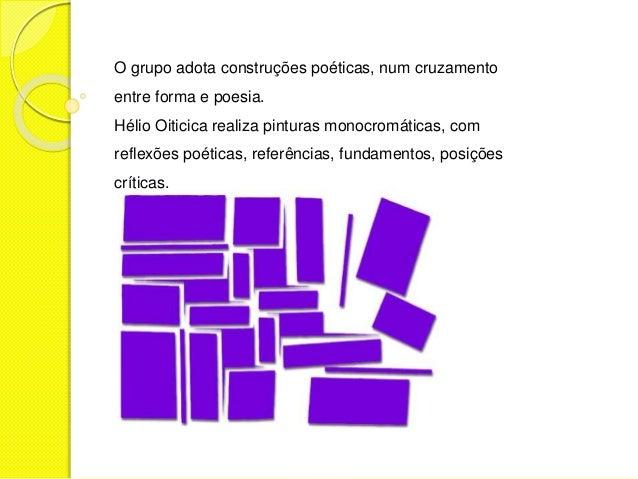 O grupo adota construções poéticas, num cruzamento  entre forma e poesia.  Hélio Oiticica realiza pinturas monocromáticas,...