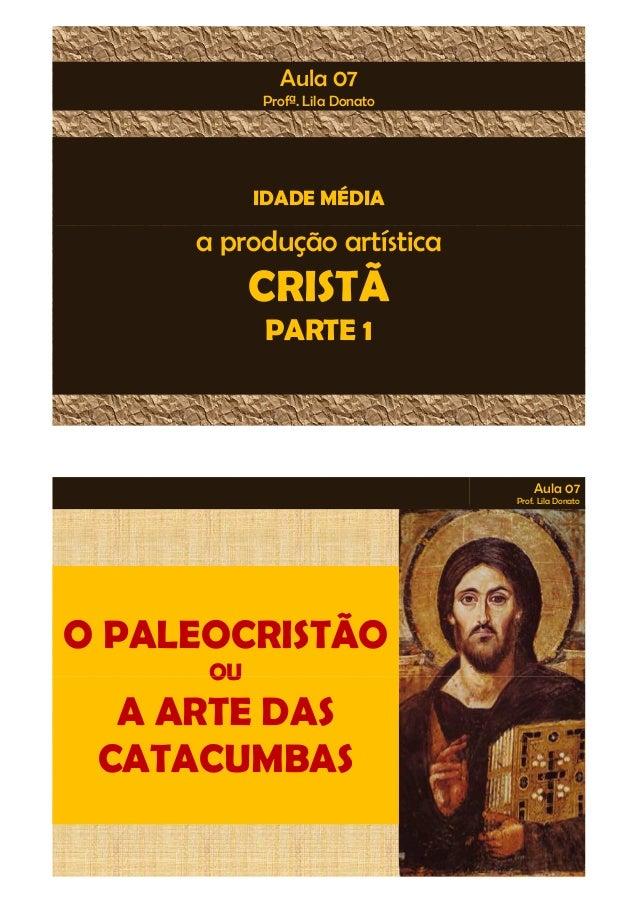 Aula 07  Profª. Lila Donato  IDADE MÉDIA  a produção artística  CRISTÃ  PARTE 1  Aula 07  Prof. Lila Donato  O PALEOCRISTÃ...