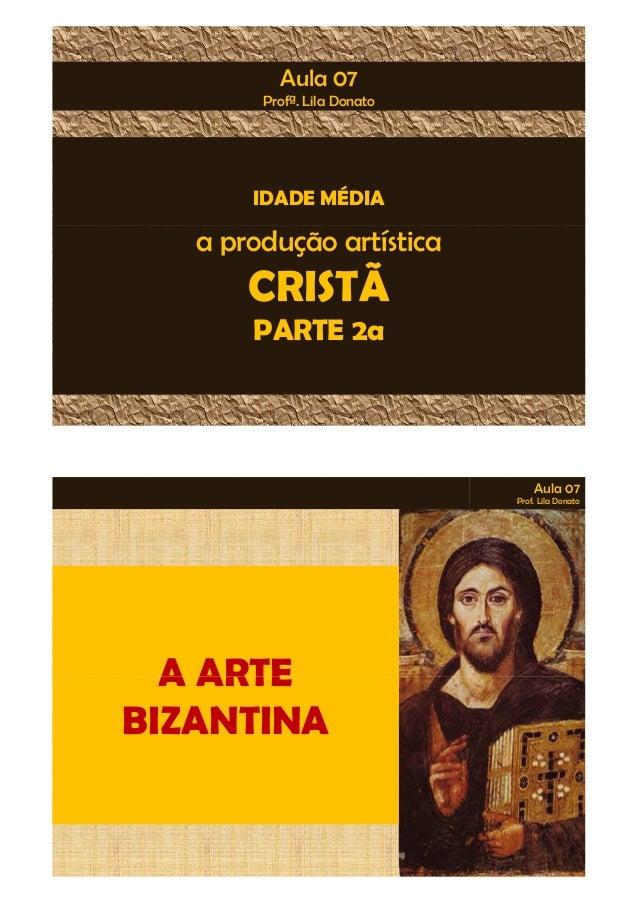Aula 07  Profª. Lila Donato  IDADE MÉDIA  a produção artística  CRISTÃ  PARTE 2a  Aula 07  Prof. Lila Donato  AA AARRTTEE ...