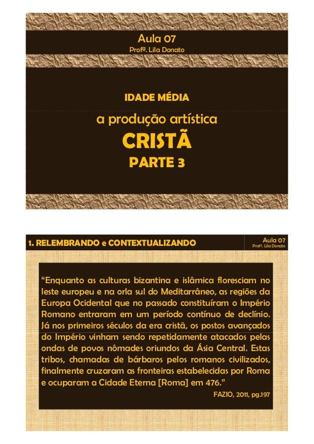 Aula 07  Profª. Lila Donato  IDADE MÉDIA  a produção artística  CRISTÃ  PARTE 3  1. RELEMBRANDO e CONTEXTUALIZANDO Aula 07...
