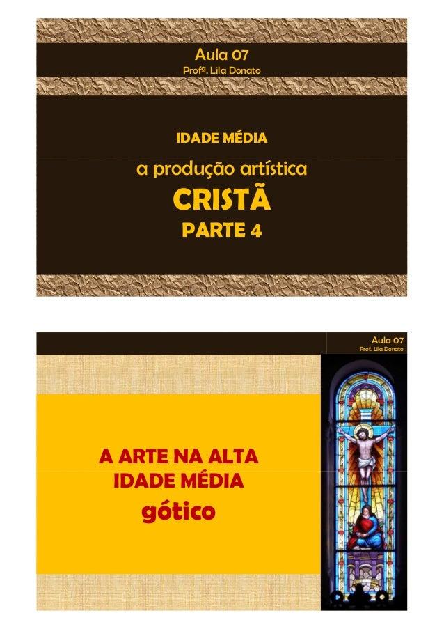 Aula 07  Profª. Lila Donato  IDADE MÉDIA  a produção artística  CRISTÃ  PARTE 4  Aula 07  Prof. Lila Donato  A ARTE NA ALT...