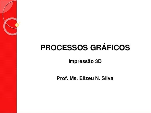 PROCESSOS GRÁFICOS Impressão 3D Prof. Ms. Elizeu N. Silva