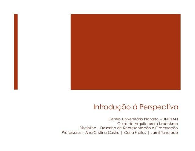 Introdução à Perspectiva Centro Universitário Planalto – UNIPLAN Curso de Arquitetura e Urbanismo Disciplina – Desenho de ...
