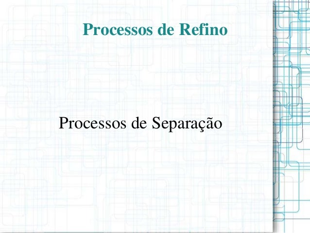 Processos de Refino Processos de Separação