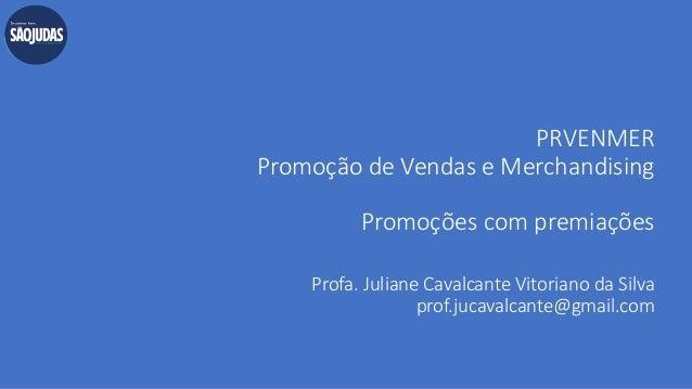 PRVENMER Promoção de Vendas e Merchandising Promoções com premiações Profa. Juliane Cavalcante Vitoriano da Silva prof.juc...