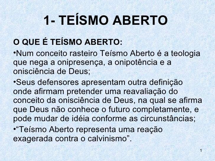 1- TEÍSMO ABERTOO QUE É TEÍSMO ABERTO:•Num conceito rasteiro Teísmo Aberto é a teologiaque nega a onipresença, a onipotênc...