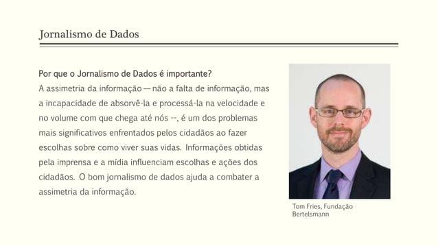 Jornalismo de Dados Por que o Jornalismo de Dados é importante? A assimetria da informação — não a falta de informação, ma...