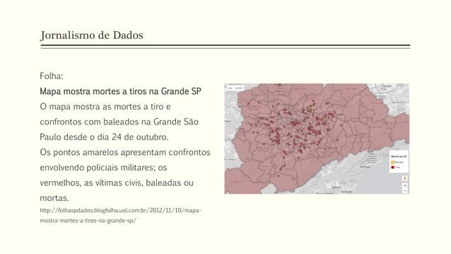 Jornalismo de Dados Folha: Mapa mostra mortes a tiros na Grande SP O mapa mostra as mortes a tiro e confrontos com baleado...