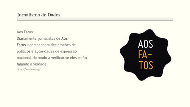Jornalismo de Dados Aos Fatos: Diariamente, jornalistas de Aos Fatos acompanham declarações de políticos e autoridades de ...