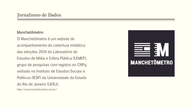 Jornalismo de Dados Manchetômetro: O Manchetômetro é um website de acompanhamento da cobertura midiática das eleições 2014...