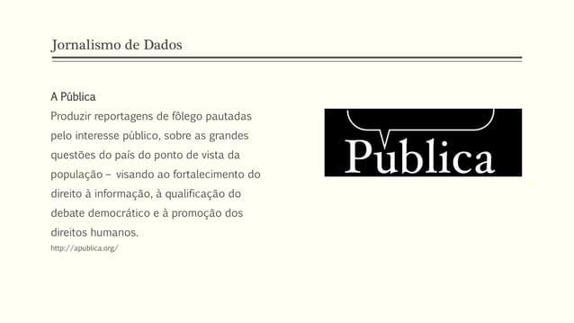 Jornalismo de Dados A Pública Produzir reportagens de fôlego pautadas pelo interesse público, sobre as grandes questões do...