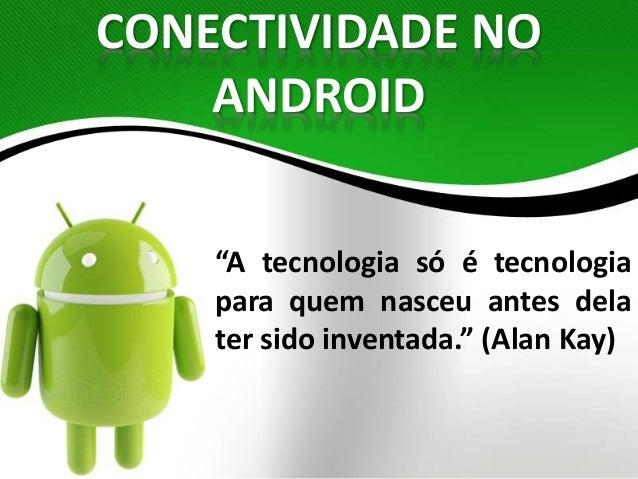 """CONECTIVIDADE NO  ANDROID  """"A tecnologia só é tecnologia  para quem nasceu antes dela  ter sido inventada."""" (Alan Kay)"""