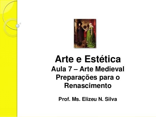 Arte e Estética Aula 7 – Arte Medieval Preparações para o Renascimento Prof. Ms. Elizeu N. Silva