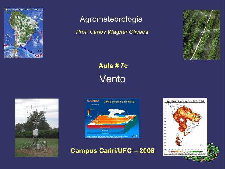 Vento Agrometeorologia  Prof. Carlos Wagner Oliveira Campus Cariri/UFC – 2008 Aula # 7c