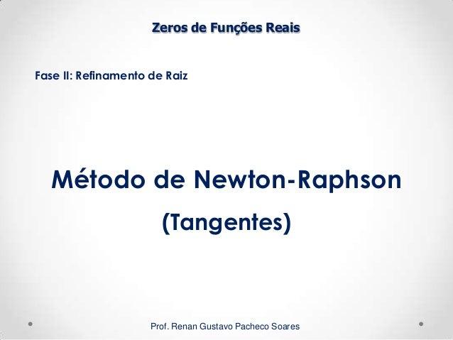 Zeros de Funções Reais Fase II: Refinamento de Raiz Prof. Renan Gustavo Pacheco Soares Método de Newton-Raphson (Tangentes)