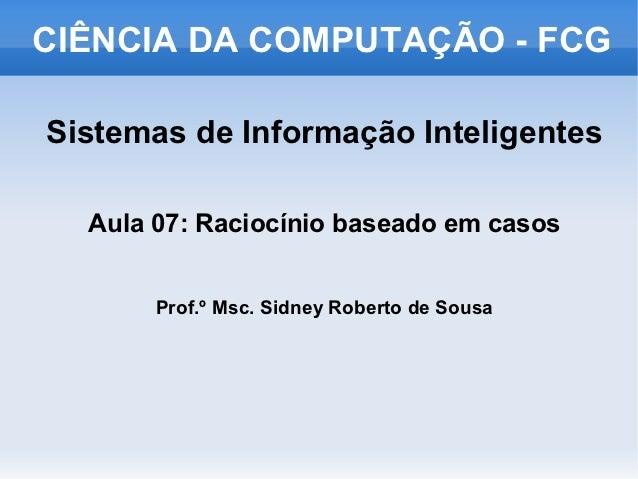 CIÊNCIA DA COMPUTAÇÃO - FCGSistemas de Informação Inteligentes  Aula 07: Raciocínio baseado em casos       Prof.º Msc. Sid...