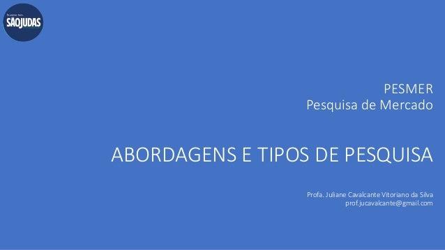 PESMER Pesquisa de Mercado ABORDAGENS E TIPOS DE PESQUISA Profa. Juliane Cavalcante Vitoriano da Silva prof.jucavalcante@g...
