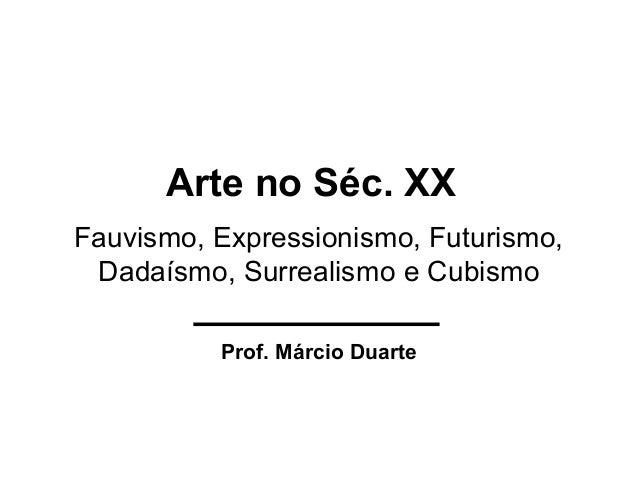 Fauvismo, Expressionismo, Futurismo, Dadaísmo, Surrealismo e Cubismo Prof. Márcio Duarte Arte no Séc. XX