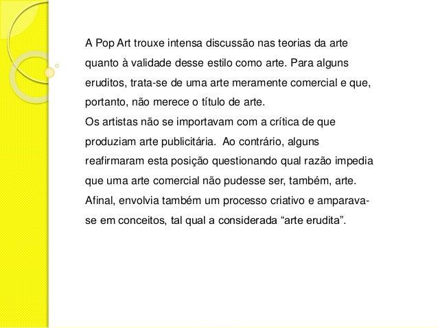 A Pop Art trouxe intensa discussão nas teorias da arte  quanto à validade desse estilo como arte. Para alguns  eruditos, t...