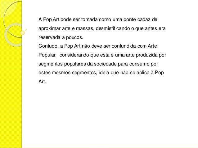 A Pop Art pode ser tomada como uma ponte capaz de  aproximar arte e massas, desmistificando o que antes era  reservada a p...