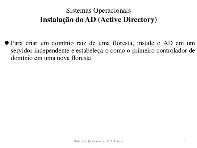Instalação do AD (Active Directory)  Para criar um domínio raiz de uma floresta, instale o AD em um servidor independente...