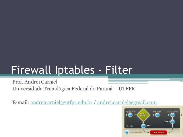 Firewall Iptables - Filter Prof. Andrei Carniel Universidade Tecnológica Federal do Paraná – UTFPR E-mail: andreicarniel@u...