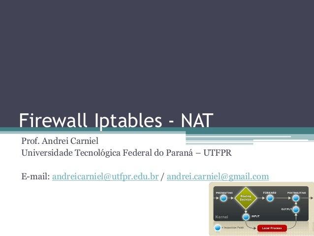Firewall Iptables - NAT Prof. Andrei Carniel Universidade Tecnológica Federal do Paraná – UTFPR E-mail: andreicarniel@utfp...