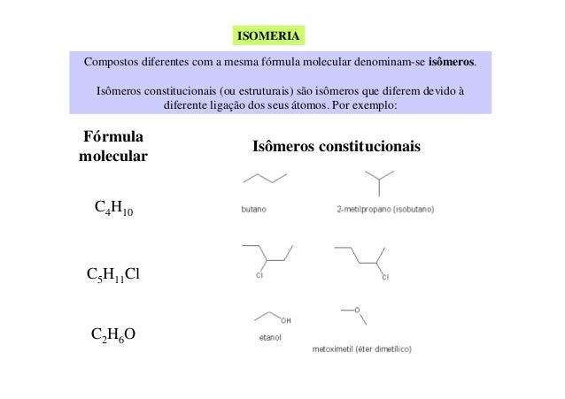ISOMERIACompostos diferentes com a mesma fórmula molecular denominam-se isômeros.  Isômeros constitucionais (ou estruturai...