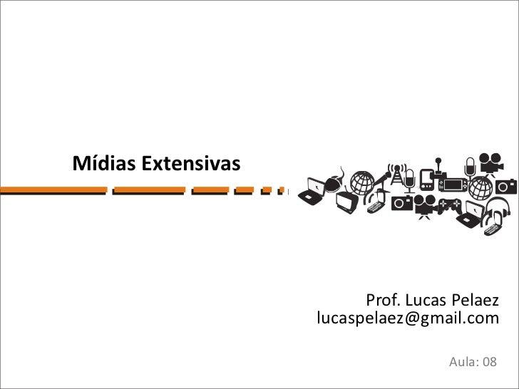 Mídias Extensivas                          Prof. Lucas Pelaez                    lucaspelaez@gmail.com                    ...