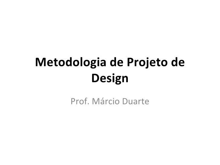 Metodologia de Projeto de        Design     Prof. Márcio Duarte