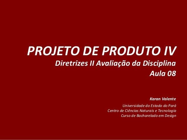 PROJETO  DE  PRODUTO  IV   Diretrizes  II  Avaliação  da  Disciplina   Aula  08         Karan  ...