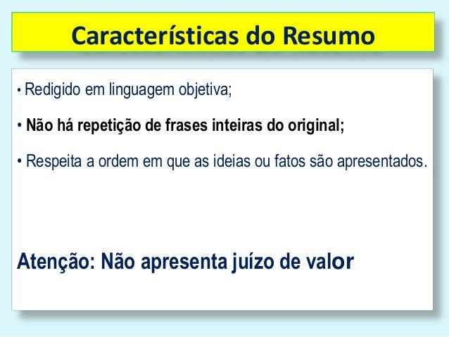 Características do Resumo• Redigido em linguagem objetiva;• Não há repetição de frases inteiras do original;• Respeita a o...