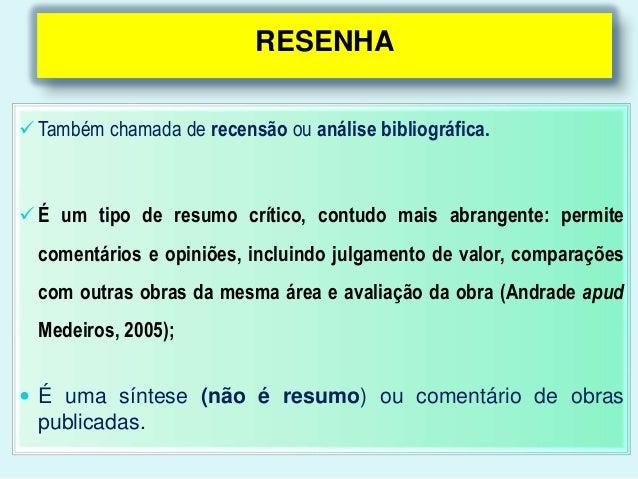RESENHA Também chamada de recensão ou análise bibliográfica. É um tipo de resumo crítico, contudo mais abrangente: permi...
