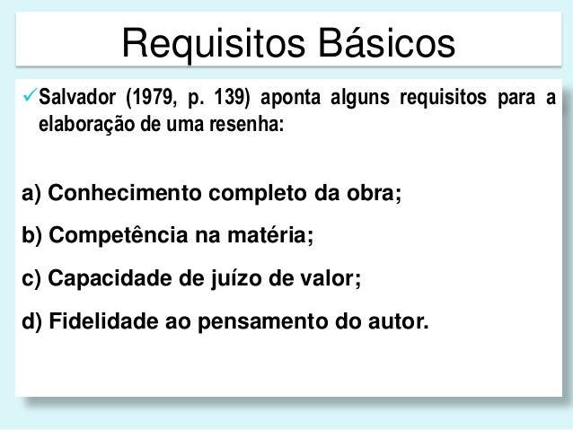 Requisitos BásicosSalvador (1979, p. 139) aponta alguns requisitos para aelaboração de uma resenha:a) Conhecimento comple...