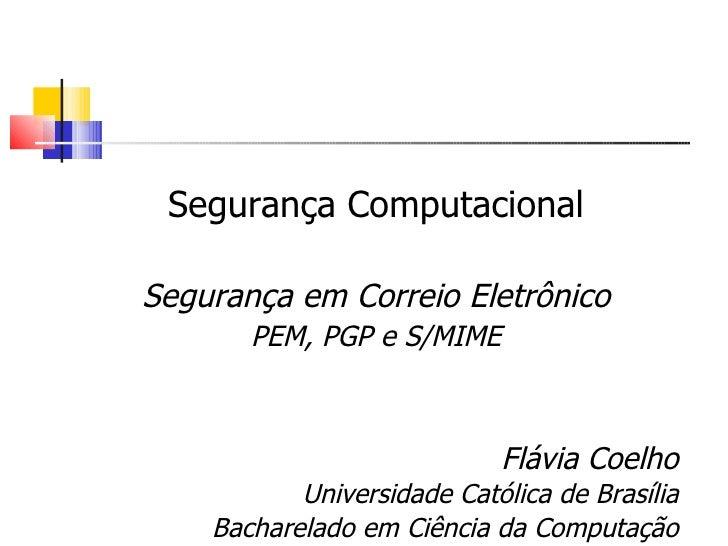 Segurança Computacional  Segurança em Correio Eletrônico        PEM, PGP e S/MIME                                Flávia Co...