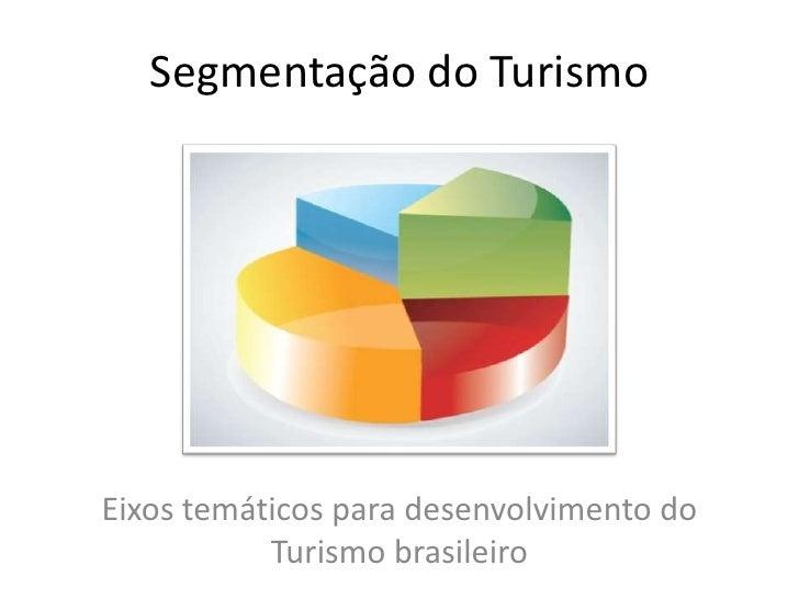 Segmentação do Turismo<br />Eixos temáticos para desenvolvimento do Turismo brasileiro<br />