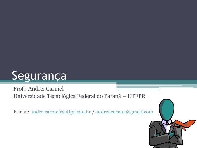 Segurança Prof.: Andrei Carniel Universidade Tecnológica Federal do Paraná – UTFPR E-mail: andreicarniel@utfpr.edu.br / an...