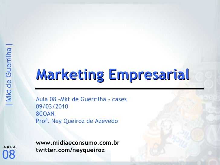Aula 08 –Mkt de Guerrilha - cases 09/03/2010 8COAN Prof. Ney Queiroz de Azevedo www.midiaeconsumo.com.br twitter.com/neyqu...