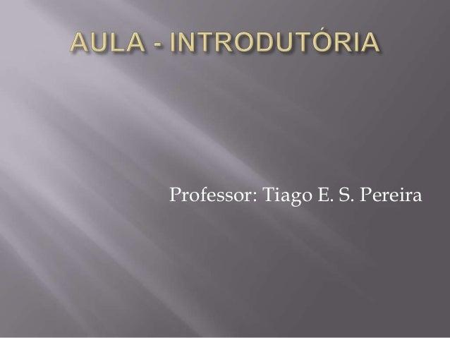 Professor: Tiago E. S. Pereira