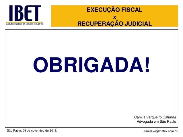 EXECUÇÃO FISCAL x RECUPERAÇÃO JUDICIAL  OBRIGADA! Camila Vergueiro Catunda Advogada em São Paulo São Paulo, 09 de novembro...