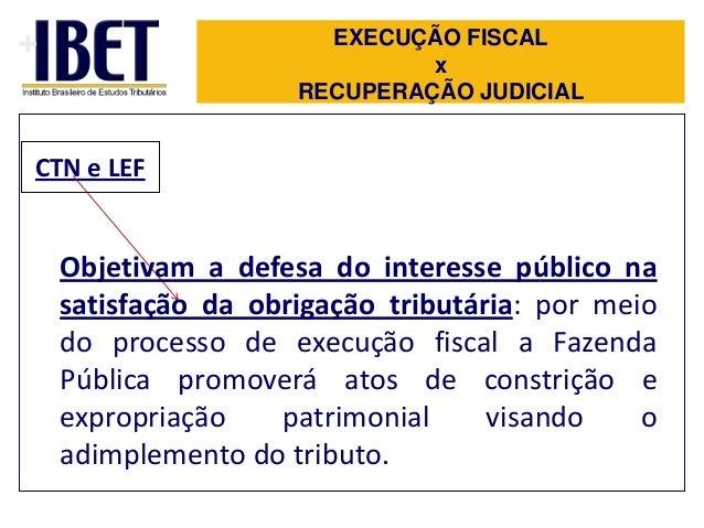 +  EXECUÇÃO FISCAL x RECUPERAÇÃO JUDICIAL  CTN e LEF  Objetivam a defesa do interesse público na satisfação da obrigação t...