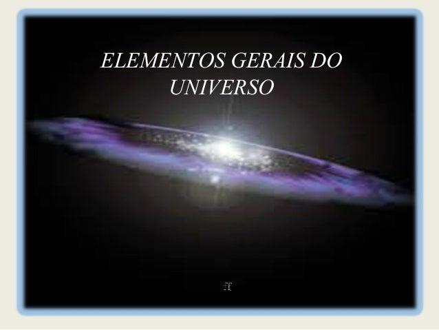 ELEMENTOS GERAIS DO     UNIVERSO         ff