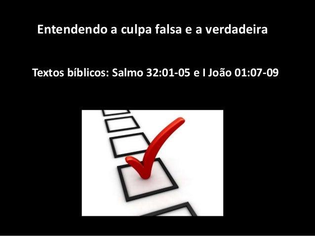 Entendendo a culpa falsa e a verdadeira Textos bíblicos: Salmo 32:01-05 e I João 01:07-09