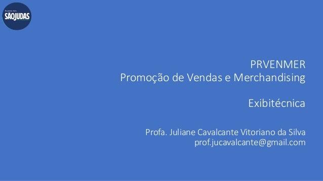 PRVENMER Promoção de Vendas e Merchandising Exibitécnica Profa. Juliane Cavalcante Vitoriano da Silva prof.jucavalcante@gm...