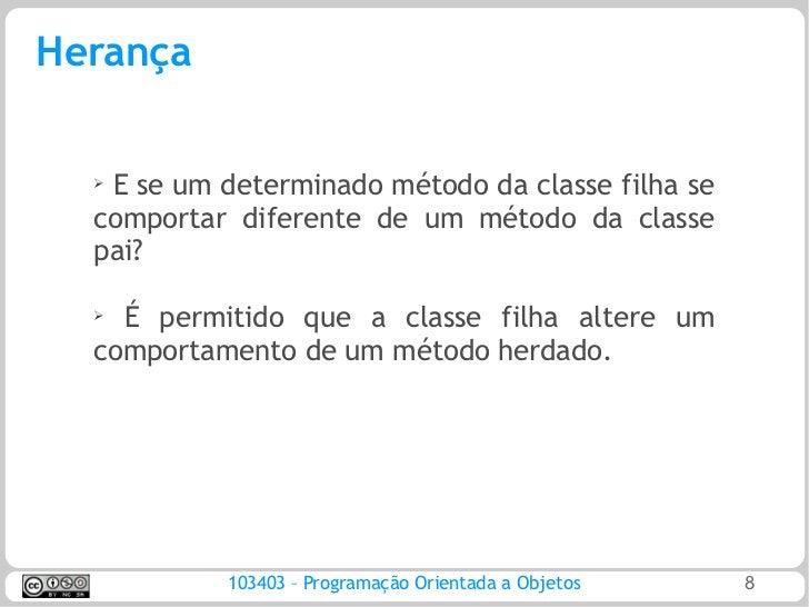 Herança  ➢   E se um determinado método da classe filha se  comportar diferente de um método da classe  pai?  ➢ É permitid...